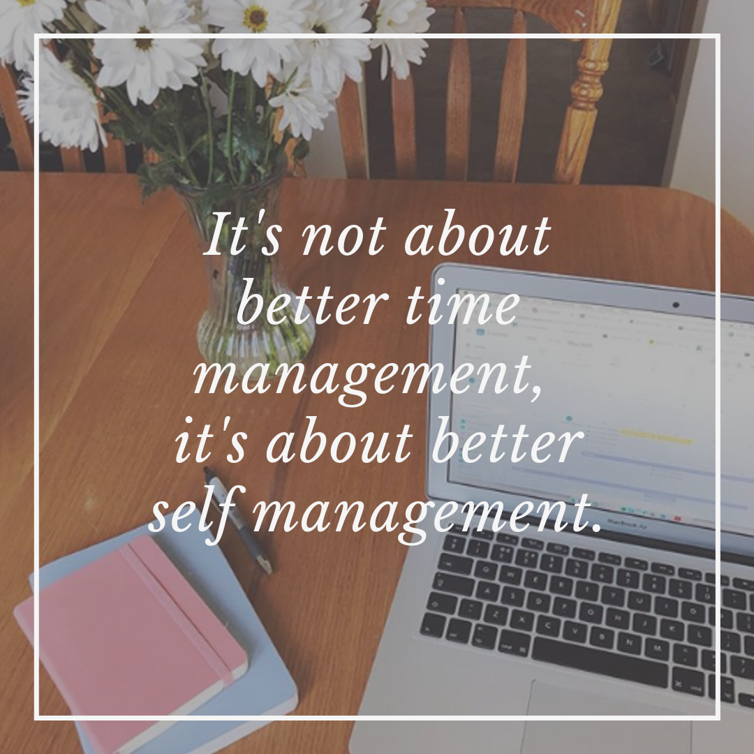 "Time management has less to do with ""managing time"" and more to do with managing yourself."